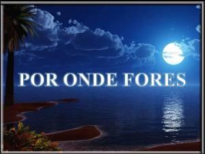 POR ONDE FORES